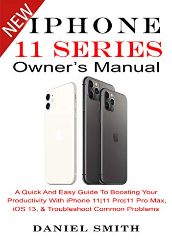 iPHONE 11 Series OWNER'S MANUAL: A Quick And Easy Guide to Boosting your Productivity With iPhone 11|11 Pro|11 Pro Max, iOS 13 & Troubleshoot Common Problems (English Edition)