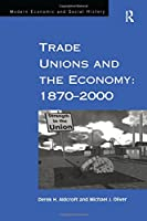 Trade Unions and the Economy: 1870–2000 (Modern Economic and Social History)