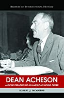 Dean Acheson And The Creation Of An American World Order (Shapers of Int4ernational History)