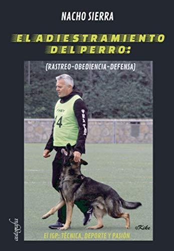 El adiestramiento del perro: (Rastreo-obediencia-defensa) El IGP Técnica, deporte y pasión