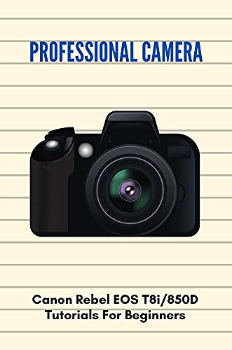 Professional Camera: Canon Rebel EOS T8i/850D Tutorials For Beginners: Canon Eos Rebel T8I Review (English Edition)