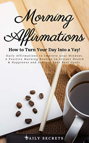 Morning Affirmations: How to Turn Your Day Into a Yay! Daily Affirmations to Improve Your Mindset. A Positive Morning Routine to Attract Health & Happiness and Achieve Your Best Goals.
