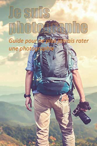 Je suis photographe: Guide pour ne plus jamais rater une photographie. Pour débutant et tous ceux qui veulent apprendre la photo en pratiquant. Avec ... 100 fiches séance à remplir pour progresser