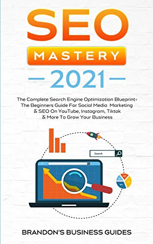 SEO Mastery 2021: The Complete Search Engine Optimization Blueprint+ The Beginners Guide For Social Media Marketing & SEO On YouTube, Instagram, TikTok & More To Grow Your Business