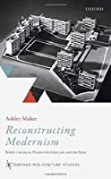 Reconstructing Modernism: British Literature, Modern Architecture, and the State (Oxford Mid-century Studies)