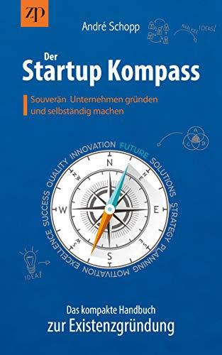 Der Startup Kompass - Das kompakte Handbuch zur Existenzgründung: Souverän Unternehmen gründen und selbständig machen