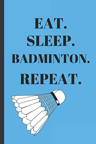 Eat Sleep Badminton Repeat: Writing 120 pages Funny Notebook Journal - Small Lined (6