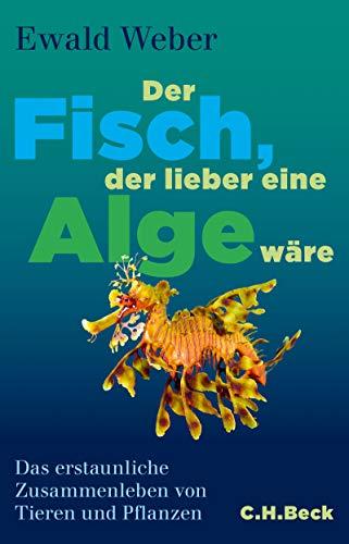 Der Fisch, der lieber eine Alge wäre: Das erstaunliche Zusammenleben von Tieren und Pflanzen