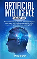 Artificial Intelligence: This Book Includes: Machine Learning for Beginners, Artificial Intelligence for Business and Computer Networking for Beginners: A Complete AI and Deep Learning Guide