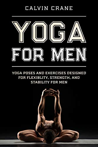 Yoga For Men: Yoga Poses and Exercises Designed For Flexibility, Strength, and Stability For Men (English Edition)