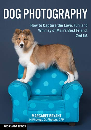 Dog Photography: How to Capture the Love, Fun, and Whimsy of Man's Best Friend (Pro Photo Series)