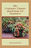 THE CONTAINER TOMATO GARDENING FOR BEGINNERS: The Essential Guide And How to Grow Home Grown Tomatoes in Small Spaces & Containers