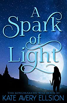 A Spark of Light (The Kingmakers' War Book 10) by [Kate Avery Ellison]