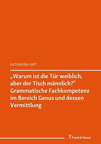 """""""Warum ist die Tür weiblich, aber der Tisch männlich?""""  Grammatische Fachkompetenz im Bereich Genus und dessen Vermittlung: Kompetenzen in DaF / DaZ (DaF / DaZ in Forschung und Lehre 1)"""