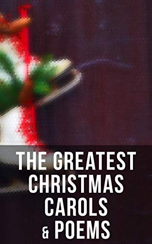 The Greatest Christmas Carols & Poems: 150+ Holiday Songs, Poetry & Rhymes