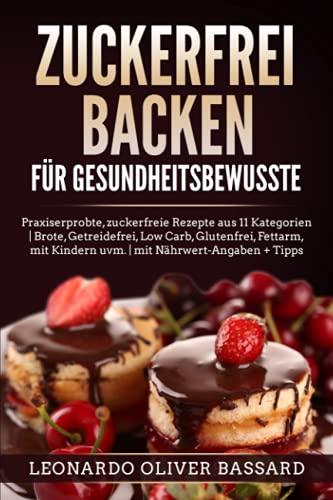 ZUCKERFREI BACKEN für Gesundheitsbewusste: Praxiserprobte, zuckerfreie Rezepte aus 11 Kategorien | Brote, Getreidefrei, Low Carb, Glutenfrei, Fettarm, mit Kindern uvm. | mit Nährwert-Angaben + Tipps