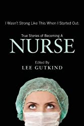 "Nurses Week gift idea:  ""I Wasn't Strong Like This When I Started Out"":  True Stories Of Becoming A Nurse"