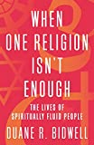 When One Religion Isn't Enough: The Lives of Spiritually Fluid People - Duane R. Bidwell