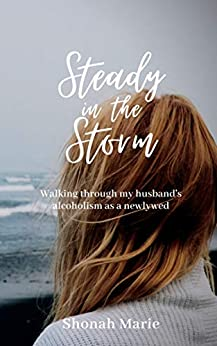 Steady in the Storm: Walking through addiction as a newlywed by [Shonah Marie]