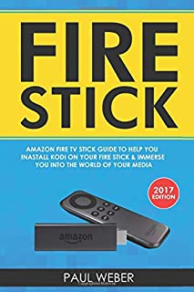 Fire Stick: Amazon Fire TV Stick Guide to Help You Install Kodi on Your Fire Stick & Immerse you Into the World of Your Media