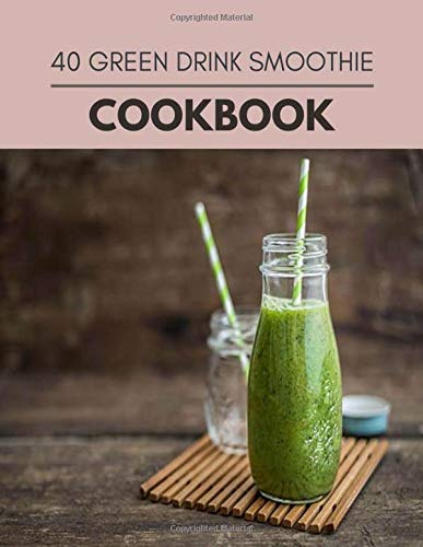 40 Green Drink Smoothie Cookbook: Quick, Easy And Delicious Recipes For Weight Loss. With A Complete Healthy Meal Plan And Make Delicious Dishes Even If You Are A Beginner