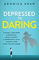 Depressed to Daring: Channel your inner superwoman. Defeat anxiety & depression & gain control over your life and career.