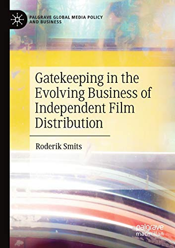 Gatekeeping in the Evolving Business of Independent Film Distribution (Palgrave Global Media Policy and Business)