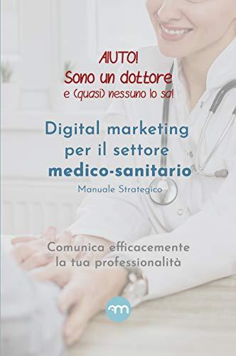 Aiuto! Sono un dottore e (quasi) nessuno lo sa!: Digital marketing per il settore medico-sanitario Manuale strategico