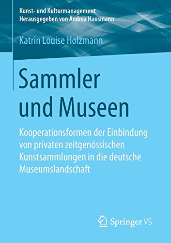 Sammler und Museen: Kooperationsformen der Einbindung von privaten zeitgenössischen Kunstsammlungen in die deutsche Museumslandschaft (Kunst- und Kulturmanagement)