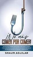 ¡No más Comer por Comer!: Destruye el hambre emocional y pasajero y cambia por completo la manera que ves la comida para bajar de peso de manera saludable y permanente