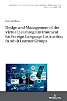 Design and Management of the Virtual Learning Environment for Foreign Language Instruction in Adult Learner Groups (Studies in Linguistics, Anglophone Literatures and Cultures)