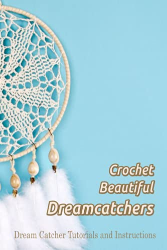 Crochet Beautiful Dreamcatchers: Dream Catcher Tutorials and Instructions: Dream Catcher Crafting Ideas