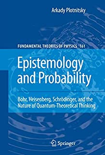 Epistemology and Probability: Bohr, Heisenberg, Schrödinger, and the Nature of Quantum-Theoretical Thinking (Fundamental Theories of Physics, Band 161) (1461424836) | Amazon price tracker / tracking, Amazon price history charts, Amazon price watches, Amazon price drop alerts