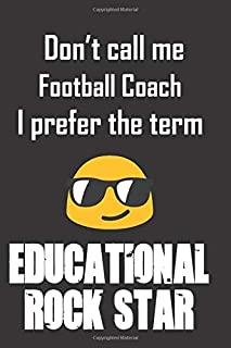 Don't call me Football Coach I prefer the term educational rock star.: Fun gag football coach gift notebook for Christmas or end of school year. ... at the kids....in the name of motivation!