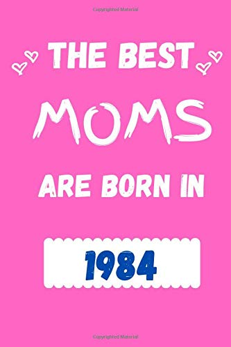 The Best Moms Are Born In 1984: Funny Birthday Gift. Journal, Diary, Planner For Mom 6x9 110 pages.