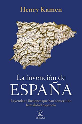 La invención de España: Leyendas e ilusiones que han construido la realidad española