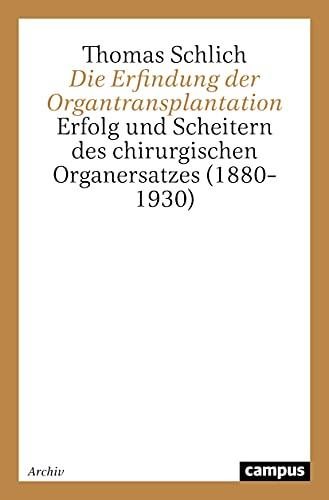 Die Erfindung der Organtransplantation: Erfolg und Scheitern des chirurgischen Organersatzes (1880-1930)