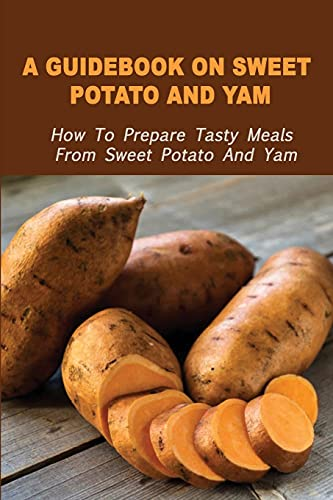 A Guidebook On Sweet Potato And Yam: How To Prepare Tasty Meals From Sweet Potato And Yam: How To Make Perfect Baked Sweet Potato