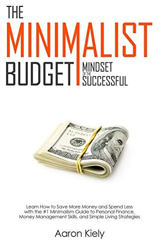 The Minimalist Budget: Mindset of the Successful: Save More Money and Spend Less with the 1# Minimalism Guide to Personal Finance, Money Management Skills, and Simple Living Strategies