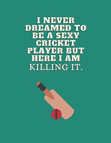 I never dreamed to be a sexy cricket player but here I am killing It.: cricket gifts for men-cute lined notebook for cricket lovers-perfect gift for christmas,thanksgiving,birthday,gag gifts