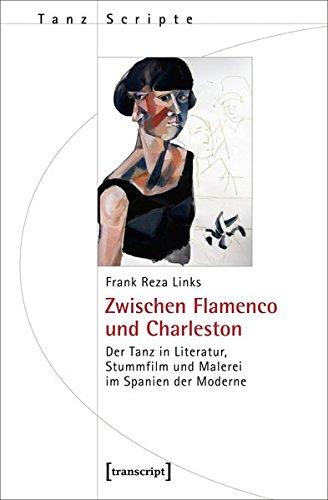 Zwischen Flamenco und Charleston: Der Tanz in Literatur, Stummfilm und Malerei im Spanien der Moderne (TanzScripte)