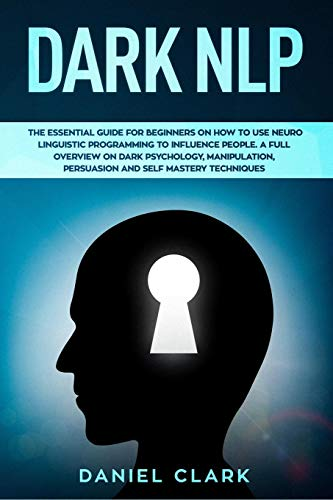Dark NLP: The Essential Guide for Beginners on How to Use Neuro Linguistic Programming to Influence People. A full overview of Dark Psychology, Manipulation, Persuasion and Self-Mastery Techniques