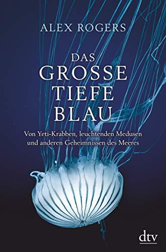 Das große tiefe Blau: Von Yeti-Krabben, leuchtenden Medusen und anderen Geheimnissen des Meeres