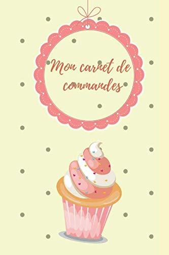 Mon carnet de commandes: Pour toutes mes commandes de pâtisserie: Cupcake, gâteau, Cake Pops & Cookies