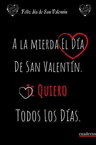A la mierda El Día De San Valentín, Te Quiero Todos Los Días: cuaderno regalo ideal para el día de San Valentín, para hombre, mujer, pareja; San ... de la madre, día de San Valentín, cumpleaños