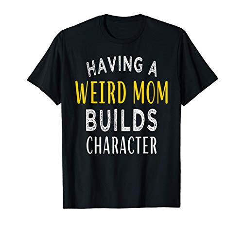 Having a Weird Mom Builds Character Funny aunt & mom Gift T-Shirt