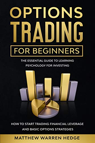 Options Trading for Beginners: The Essential Guide to Learning Psychology for Investing how to Start Trading Financial Leverage and Basic Options Strategies