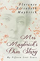 Mrs. Maybrick's Own Story - My Fifteen Lost Years;With the Introductory Essay 'The Relations of Women to Crime' by Ely Van De Warker