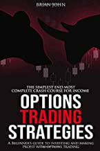 OPTIONS TRADING STRATEGIES: THE SIMPLEST AND MOST COMPLETE CRASH COURSE FOR INCOME.          A Beginner's Guide to Invest and Make Profit with Options Trading
