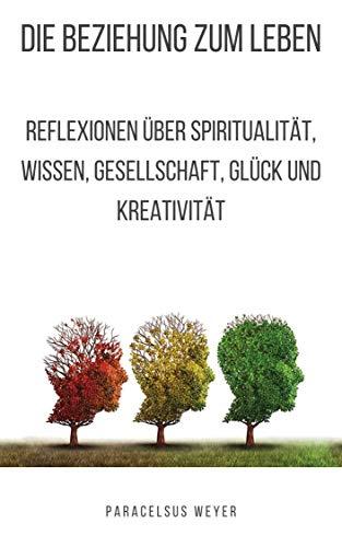 Die Beziehung zum Leben: Reflexionen über Spiritualität, Wissen, Gesellschaft, Glück und Kreativität (Spirituelle Hygiene 3)